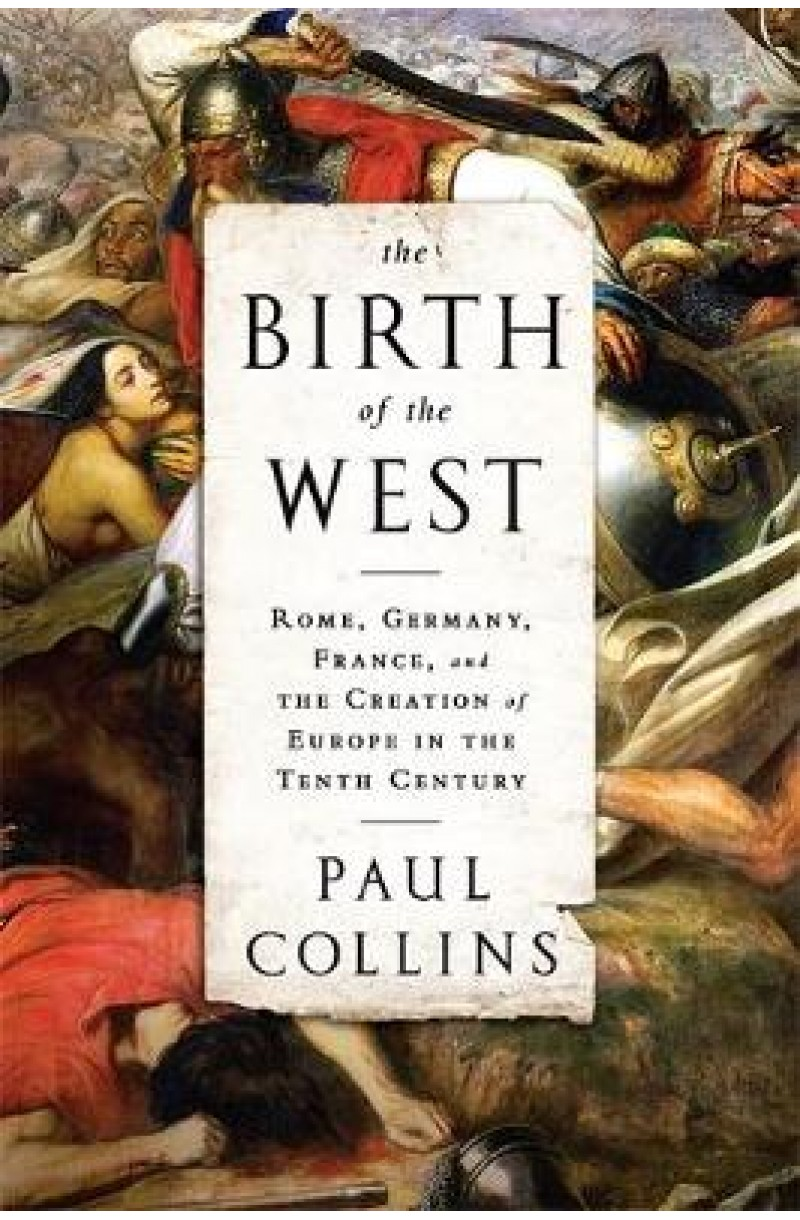 Birth of the West: Rome, Germany, France, and the Creation of Europe in the Tenth Century