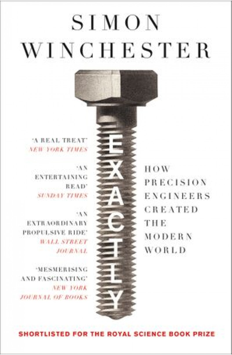 Exactly: How Precision Engineers Created the Modern World (SHORTLISTED FOR THE ROYAL SOCIETY SCIENCE BOOK PRIZE 2018)