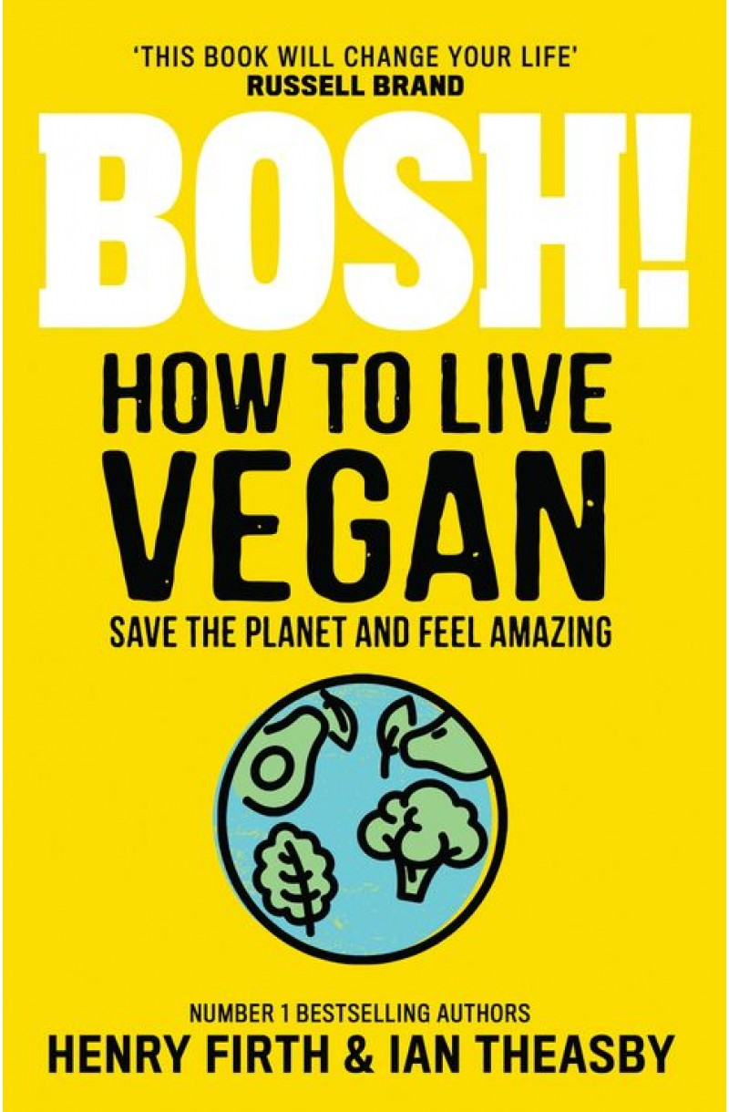 BOSH! How to Live Vegan: Simple tips and easy eco-friendly plant based hacks from the #1 Sunday Times bestselling authors