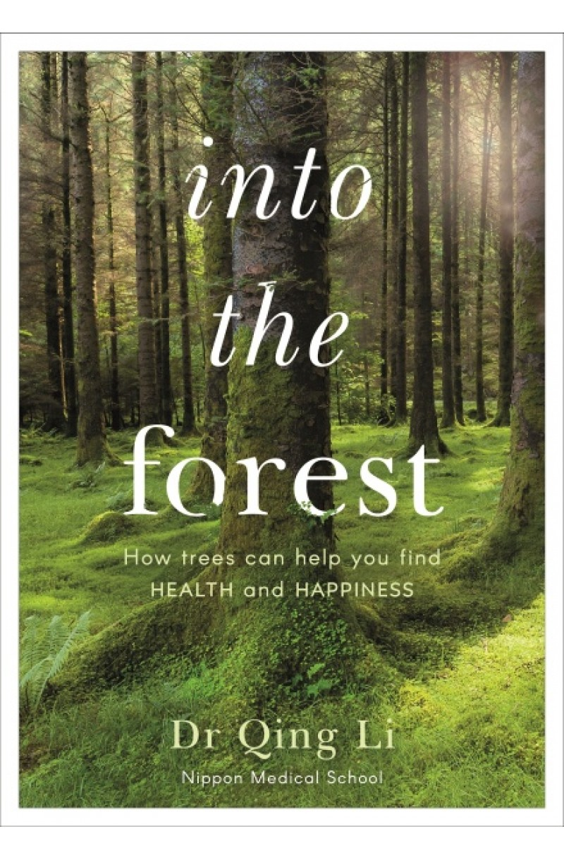 Into the Forest : How Trees Can Help You Find Health and Happiness
