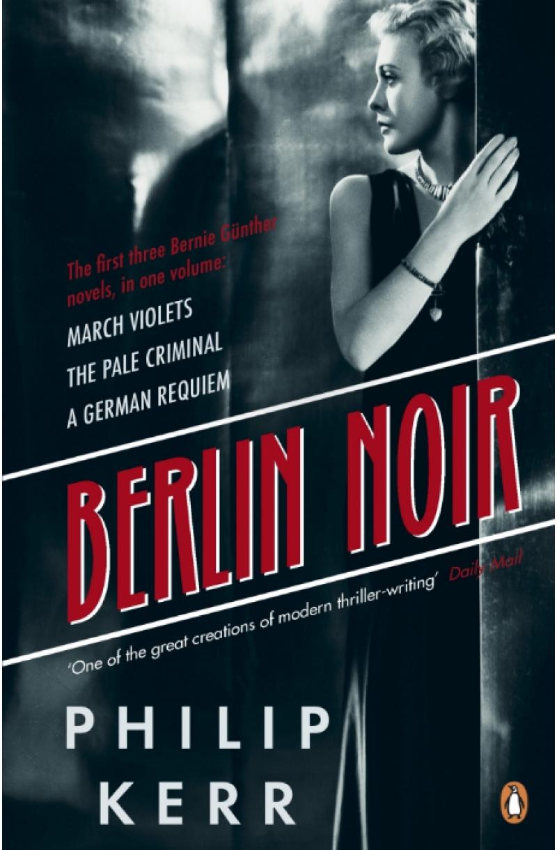 Berlin Noir. Three Novels in One: March Violets, The Pale Criminal, A German Requiem
