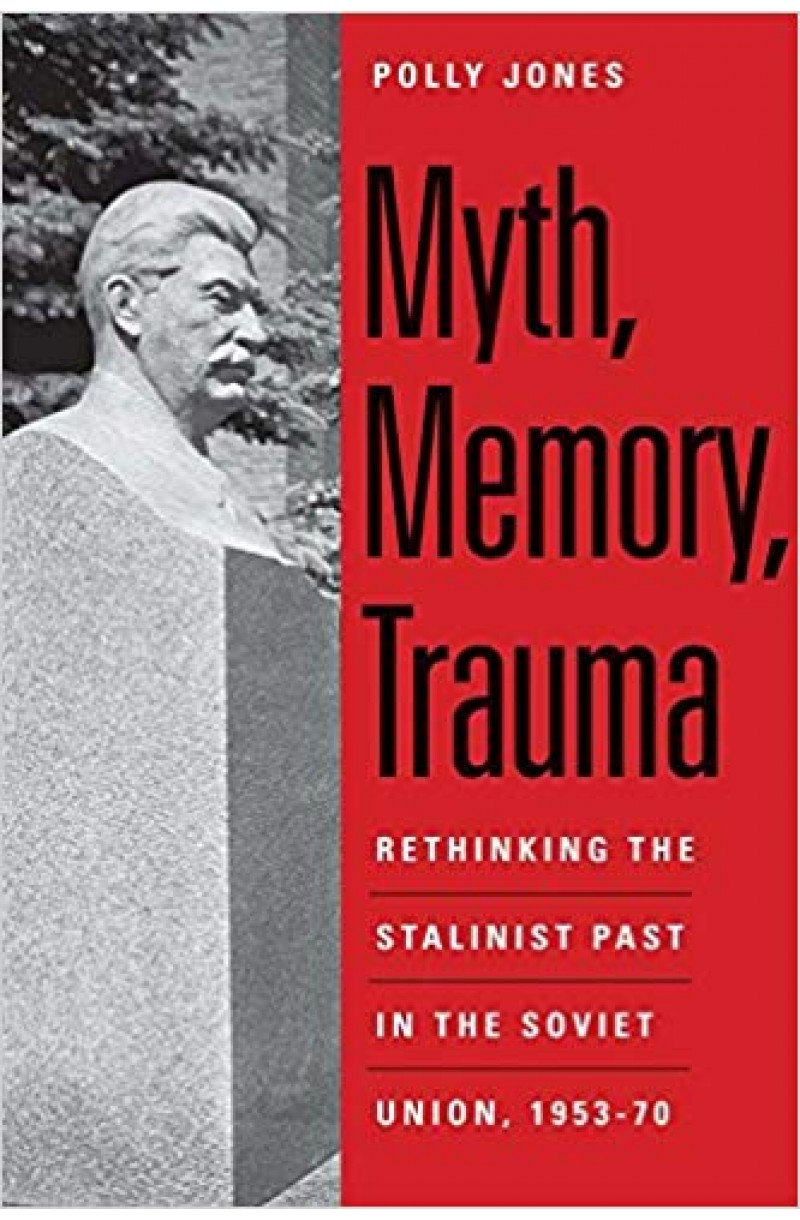 Myth, Memory, Trauma: Rethinking the Stalinist Past in the Soviet Union, 1953-70