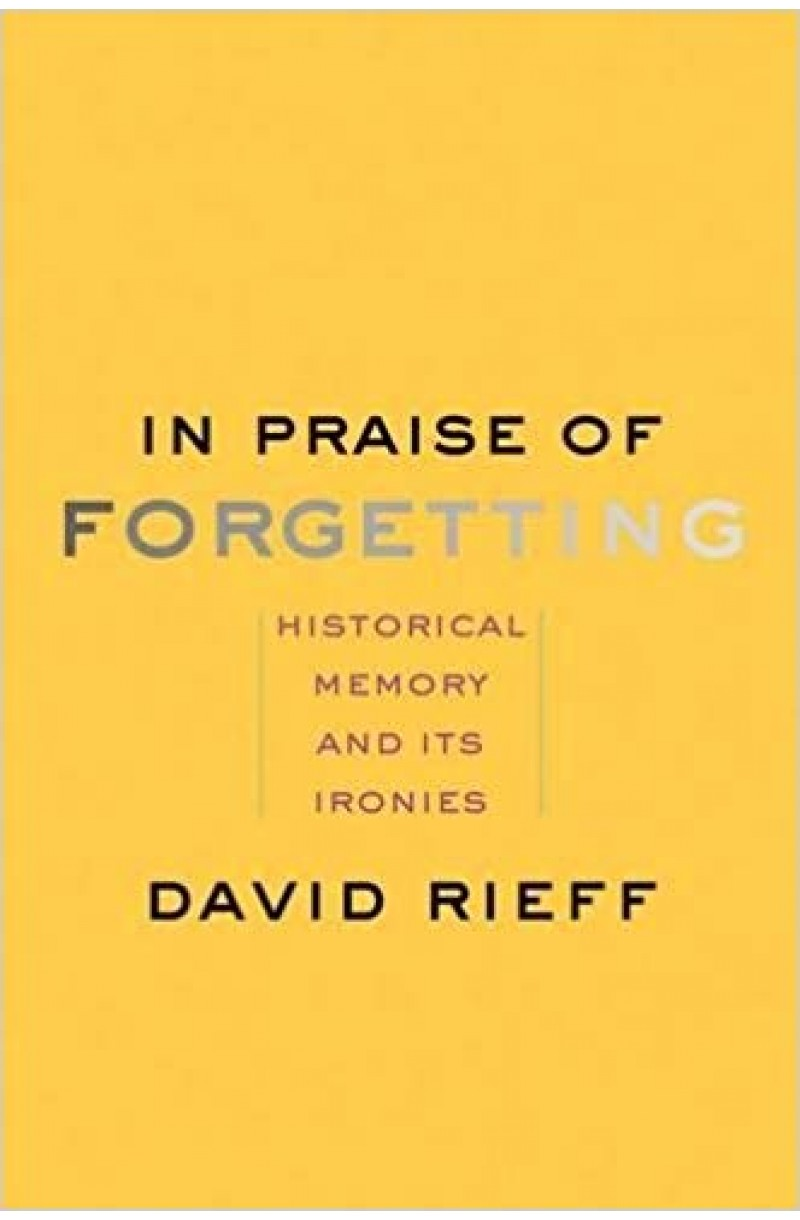 In Praise of Forgetting: Historical Memory and Its Ironies