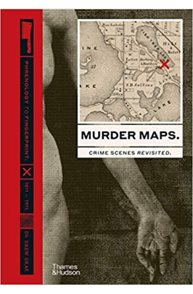 Murder Maps: Crime Scenes Revisited; Phrenology to Fingerprint 1811-1911