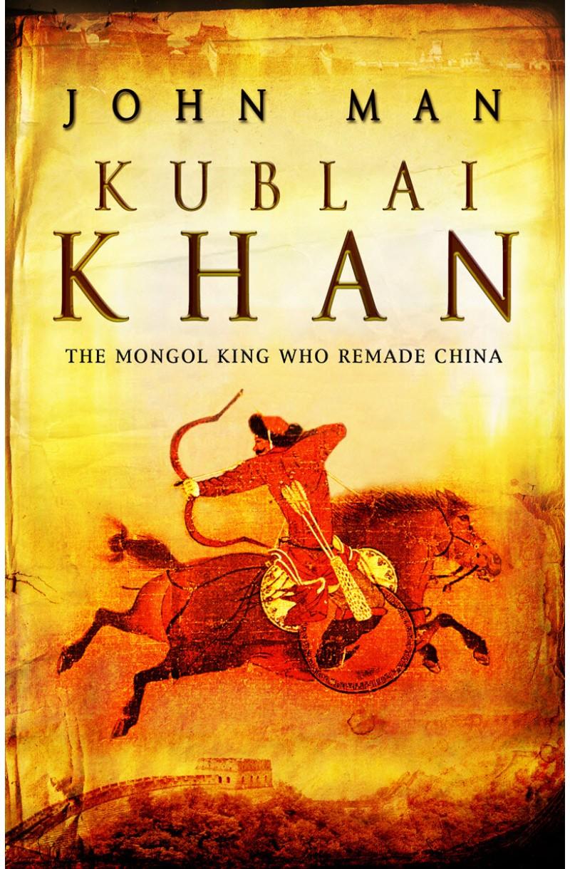 Kublai Khan: The Mongol King Hwo Remade China