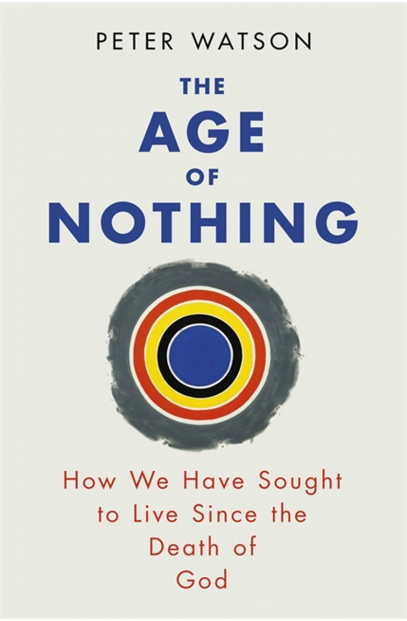 Age of Nothing: How We Have Sought To Live Since The Death of God