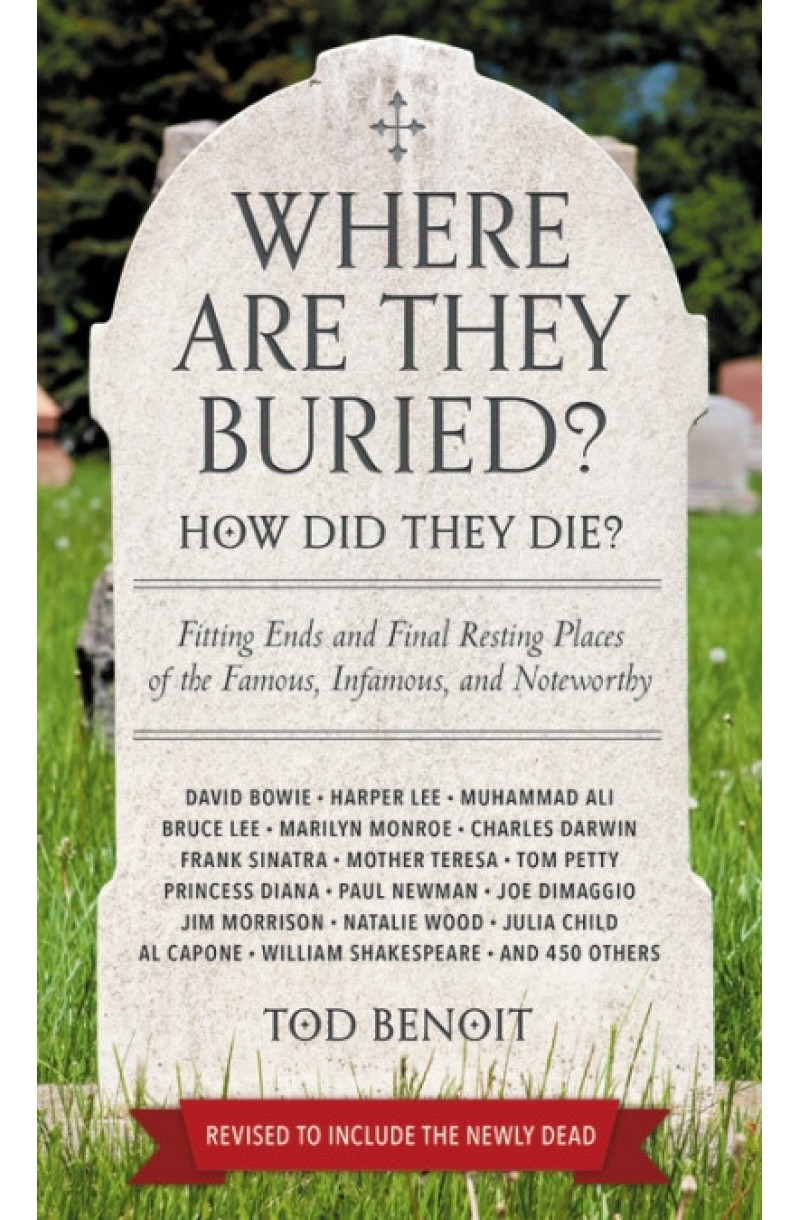 Where Are They Buried? (Revised & Updated for 2019): How Did They Die? Fitting Ends and Final Resting Places of the Famous, Infamous, and Noteworthy