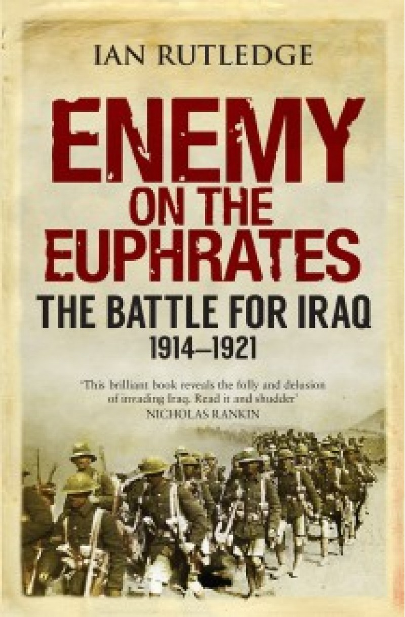 Enemy on the Euphrates: The Battle for Iraq 1914-1921