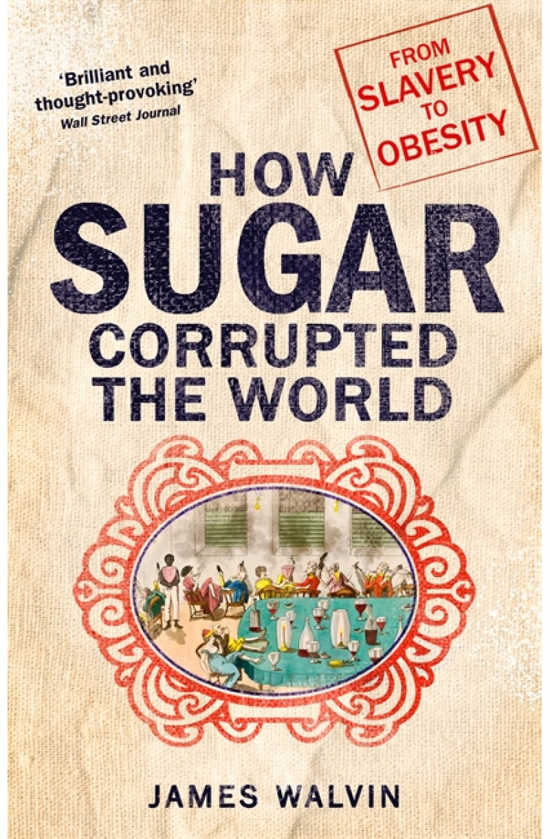 How Sugar Corrupted the World: The world corrupted, from slavery to obesity