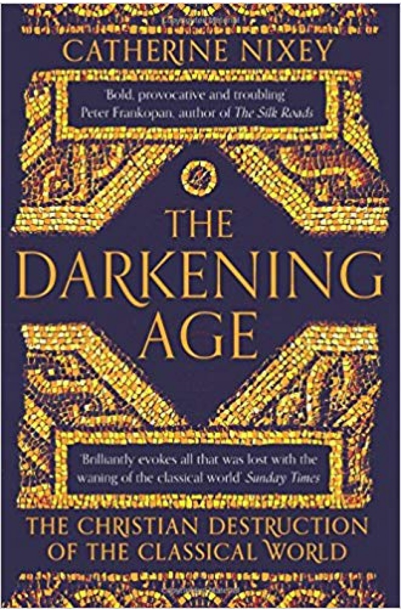 Darkening Age: The Christian Destruction of the Classical World