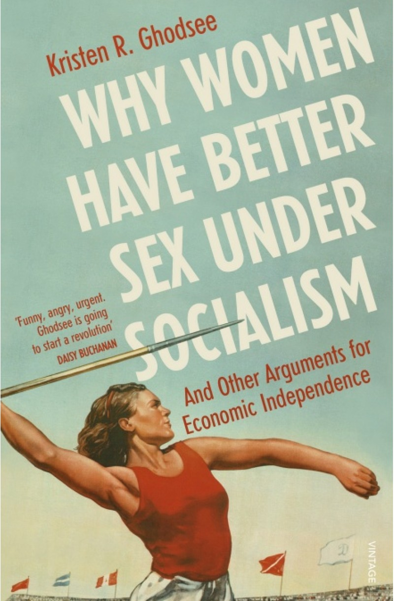 Why Women Have Better Sex Under Socialism : And Other Arguments for Economic Independence