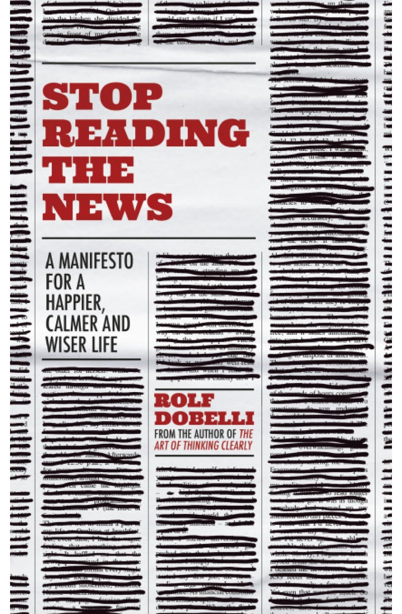 Stop Reading the News: A Manifesto for a Happier, Calmer and Wiser Life (editie cartonata)