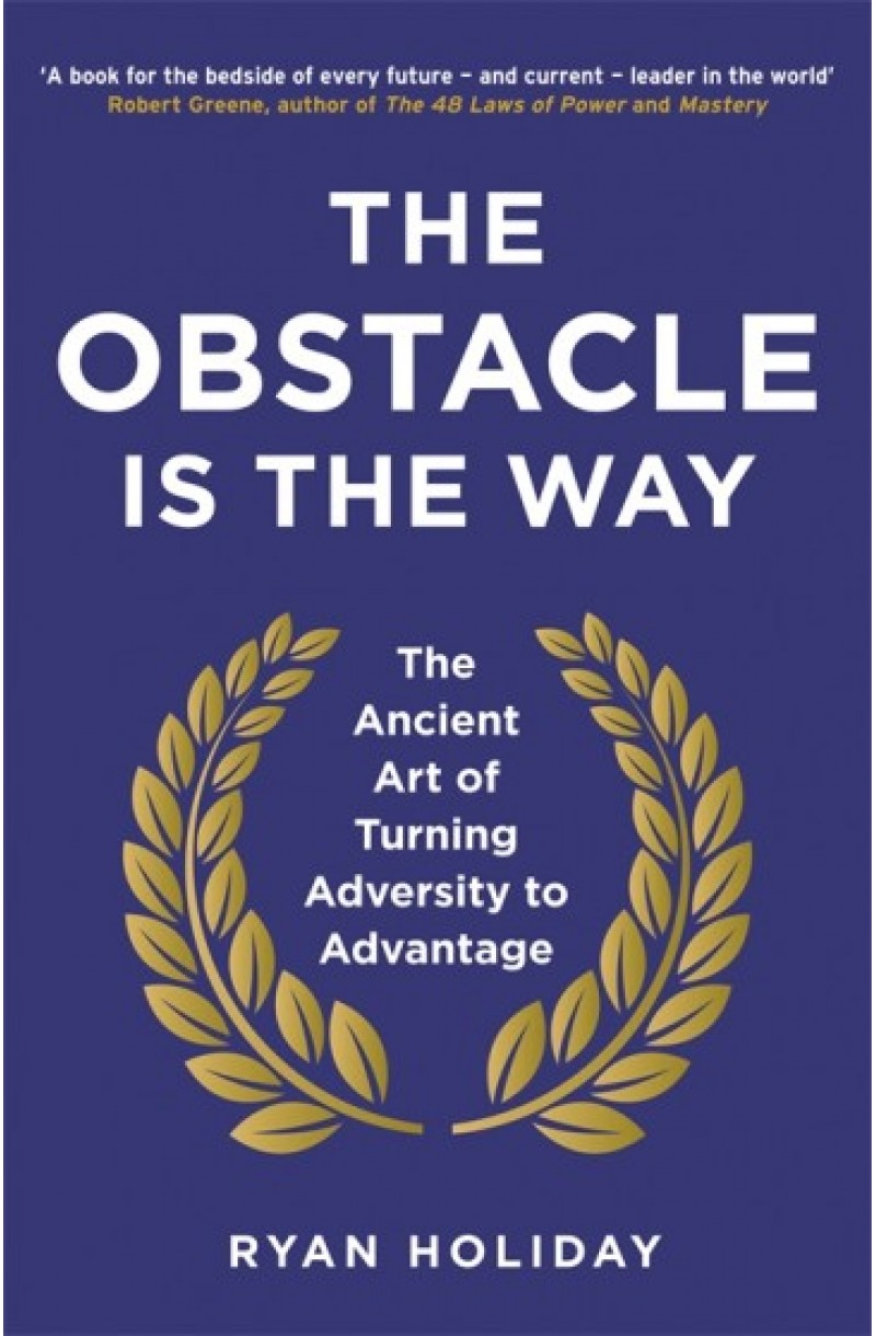 Obstacle is the Way: The Ancient Art of Turning Adversity to Advantage