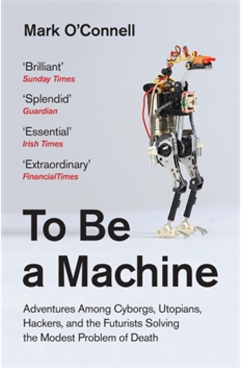 To Be a Machine: Adventures Among Cyborgs, Utopians, Hackers, and the Futurists Solving the Modest Problem of Death (Winner of the Wellcome Prize 2018)
