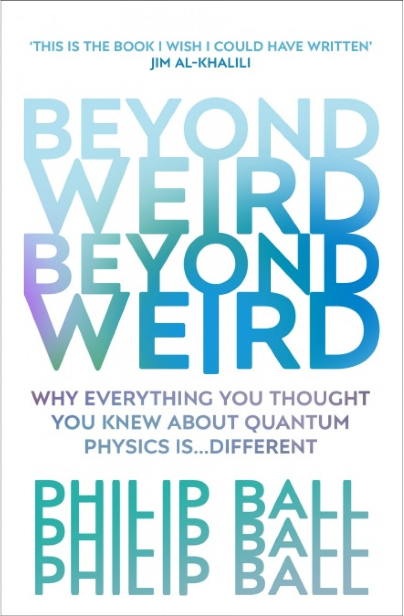 Beyond Weird: Why Everything You Thought You Knew about Quantum Physics Is... Different (PHYSICS WORLD 2018 BOOK OF THE YEAR)