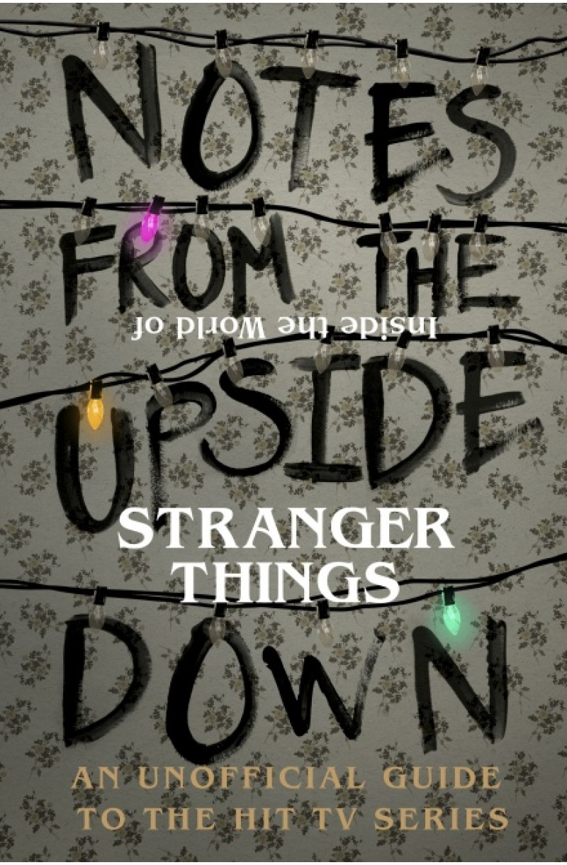 Stranger Things: Notes from the Upside Down - Inside the World of Stranger Things : An Unofficial Handbook to the Hit TV Series (editie cartonata)