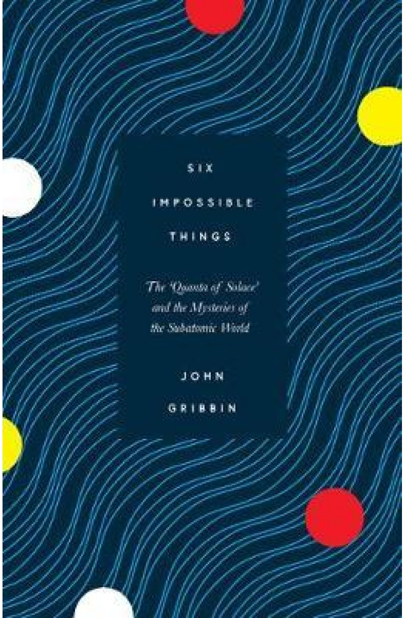 Six Impossible Things: The 'Quanta of Solace' and the Mysteries of the Subatomic World (Shortlisted for The Royal Society Insight Investment Science Prize 2019) (editie cartonata)