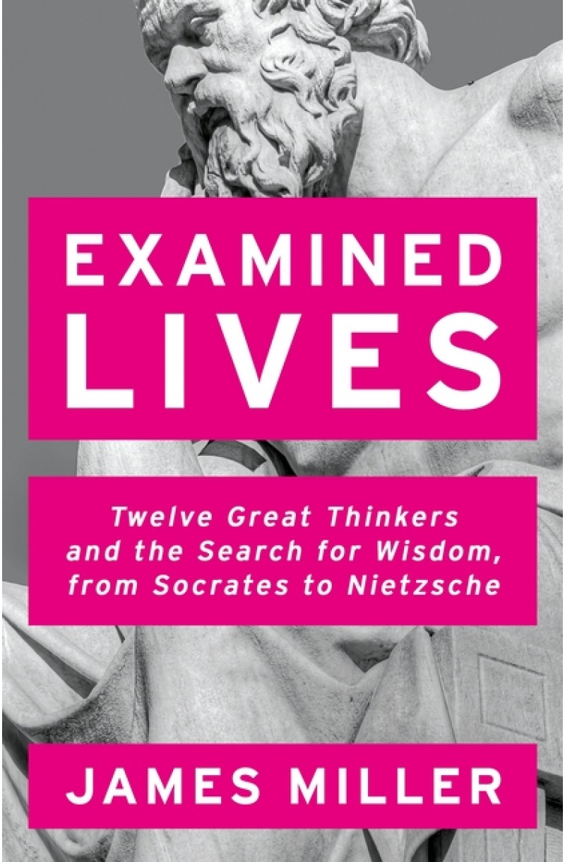 Examined Lives: Twelve Great Thinkers and the Search for Wisdom, from Socrates to Nietzsche
