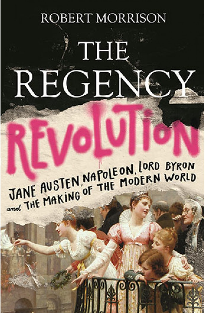 Regency Revolution: Jane Austen, Napoleon, Lord Byron and the Making of the Modern World