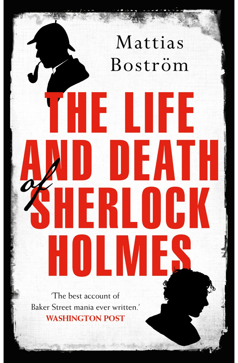 Life and Death of Sherlock Holmes: Master Detective, Myth and Media Star