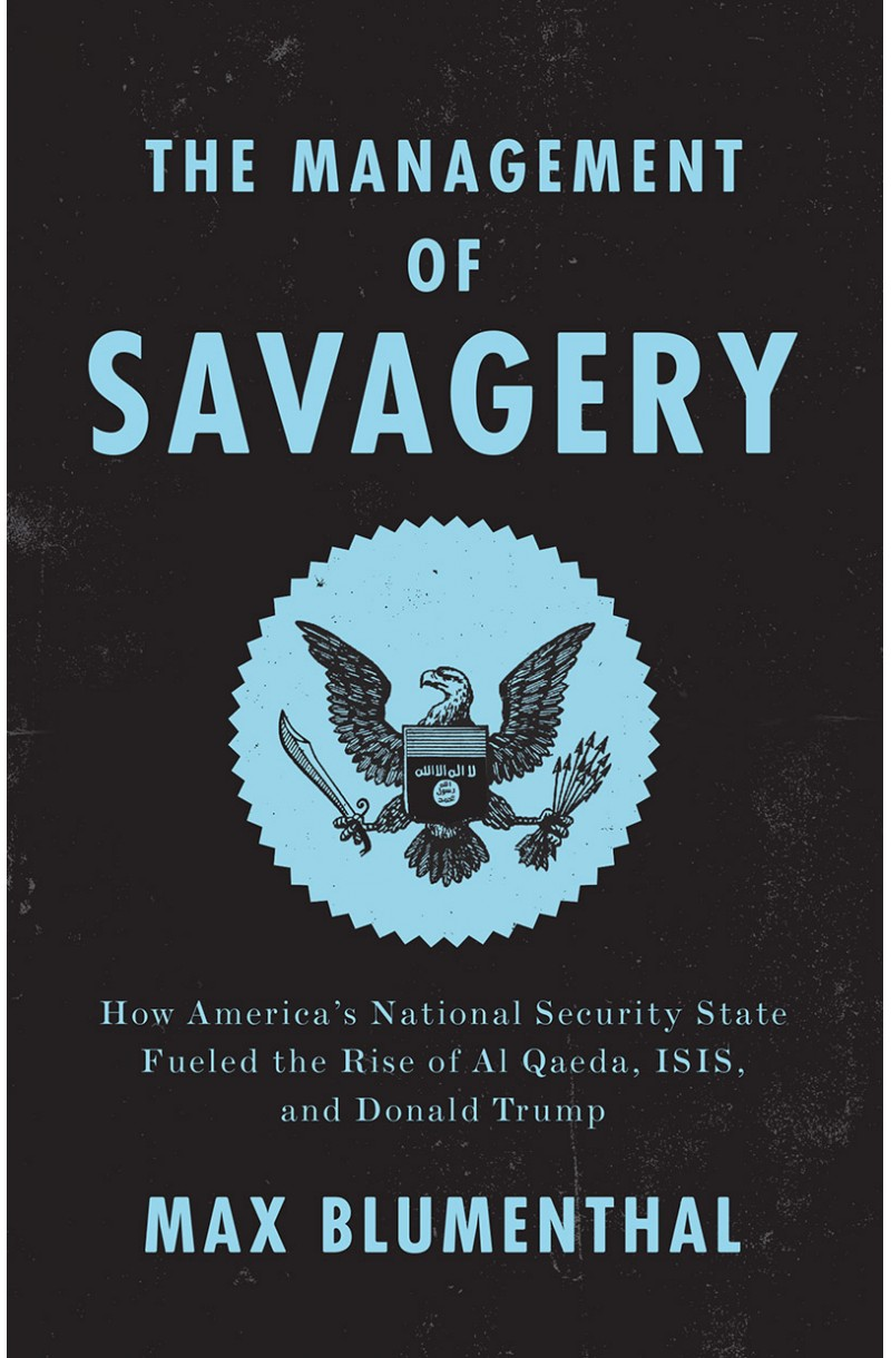 Management of Savagery: How America's National Security State Fueled the Rise of Al Qaeda, Isis, and Donald Trump