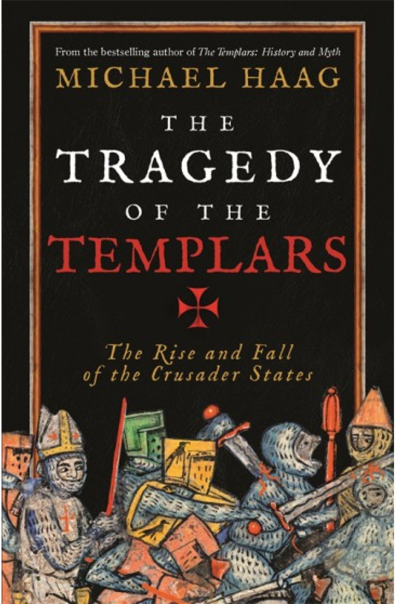 Tragedy of the Templars: The Rise and Fall of the Crusader States