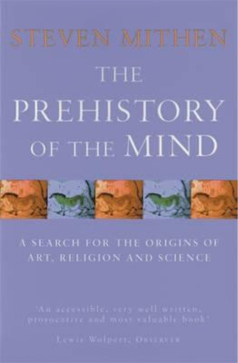 Prehistory of the Mind: A Search for the Origins of Art, Religion and Science