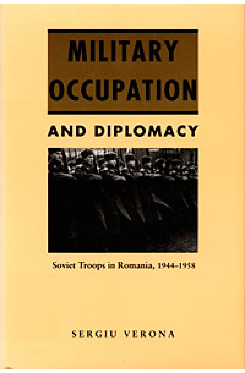 Military Occupation and Diplomacy: Soviet Troops in Romania, 1944-1958