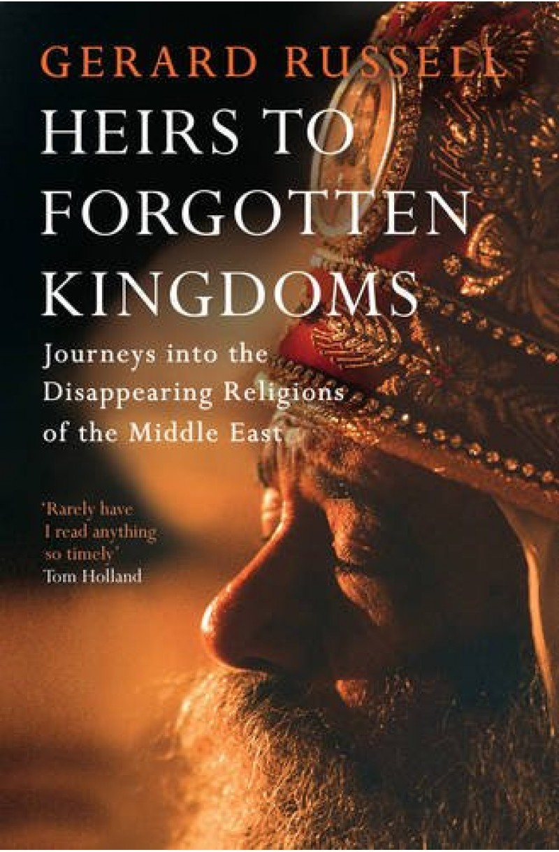 Heirs to Forgotten Kingdoms: Journey into Disappearing Religions of the Middle East